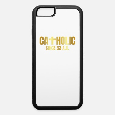Catholic Catholic Since 33 AD - iPhone 6 Case