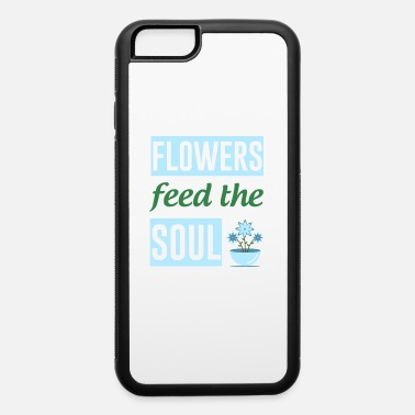 Does Flowers Feed The Soul Gardening - iPhone 6 Case