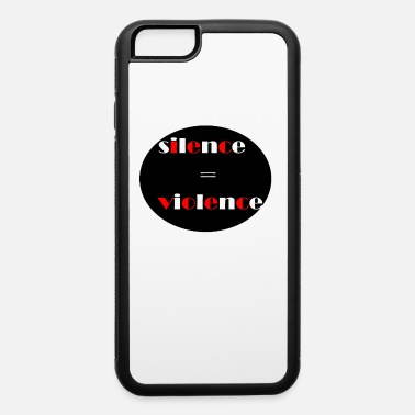 Silence Equal Violence silence is violence - iPhone 6 Case