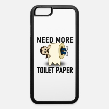 Need More Toilet Paper - iPhone 6 Case