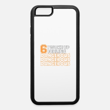 Feeling Dangerous 6 I Woke Up Feeling Dangerous - iPhone 6 Case