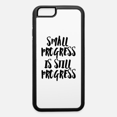 Progress SMALL PROGRESS IS STILL PROGRESS - iPhone 6 Case