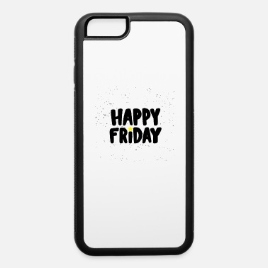 Happy Happy Friday Happy Happy Friday - iPhone 6 Case