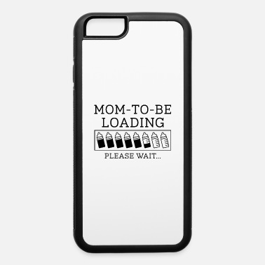 Mom To Be Mom To Be Loading - iPhone 6 Case
