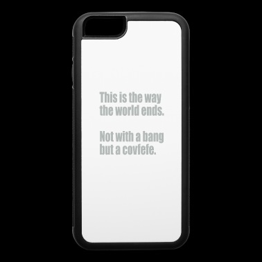 This is The Way The World Ends Not With Bang But A Covfefe - iPhone 6/6s Rubber Case