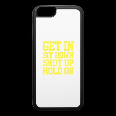 Get In Sit Down Shut Up Hold On - iPhone 6/6s Rubber Case