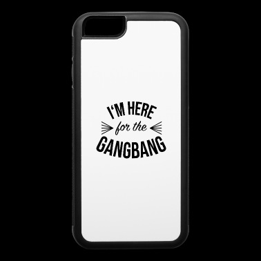 Im Here for the Gangbang - iPhone 6/6s Rubber Case