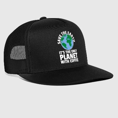 Save The Planet Its The Only Planet With Coffee - Trucker Cap