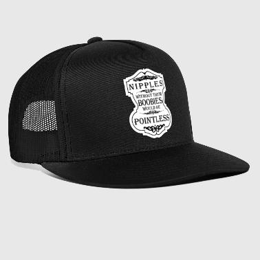 Nipple Nipples Without Them Boobies Would Be Pointless - Trucker Cap