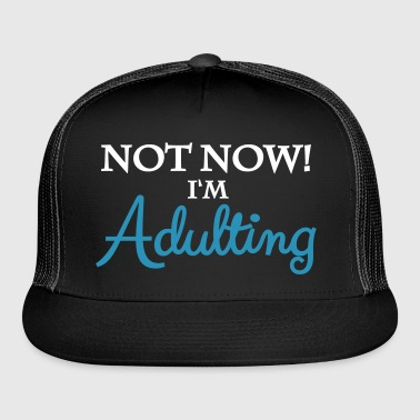 Not now! I m adulting - Trucker Cap