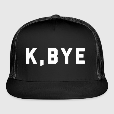 K, Bye Funny Quote - Trucker Cap