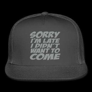 Sorry I'm Late I Didn't Want To Come - Trucker Cap