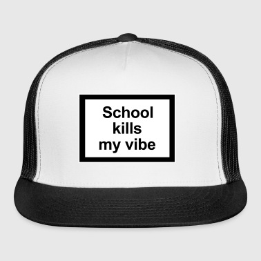 School kills my vibe - Trucker Cap