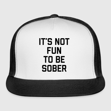 Not Fun Sober Funny Quote - Trucker Cap