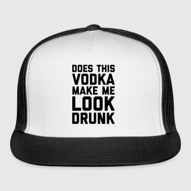 Vodka Look Drunk Funny Quote - Trucker Cap