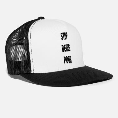 Poor Stop Being Poor Rich Poor Motto Capitalism - Trucker Cap