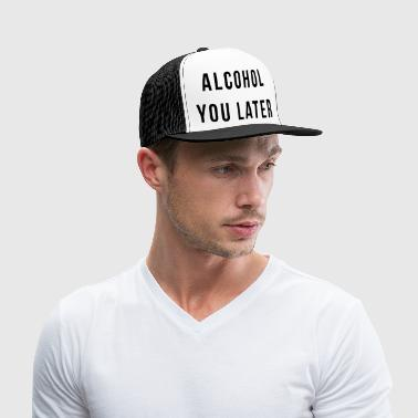 Alcohol You Later - Trucker Cap