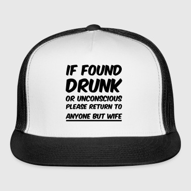 If found drunk return to anyone but wife - Trucker Cap