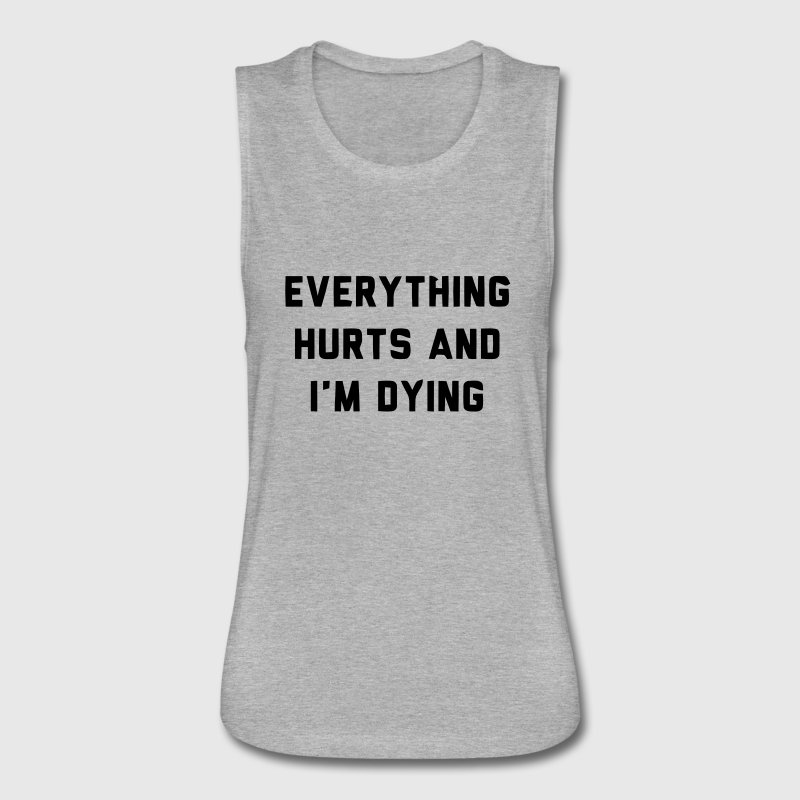 EVERYTHING HURTS AND I'M DYING - Women's Flowy Muscle Tank by Bella