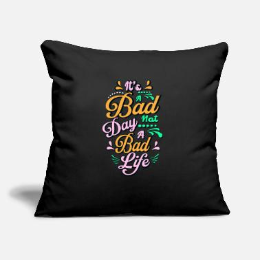 "Bad It's a bad day not a bad life - Throw Pillow Cover 18"" x 18"""