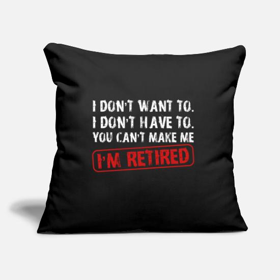 "Want Pillow Cases - I Dont Want Have To You Cant Make Me Im Retired - Throw Pillow Cover 18"" x 18"" black"