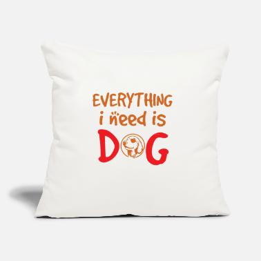 "Everything I Need Is DOG - Throw Pillow Cover 18"" x 18"""