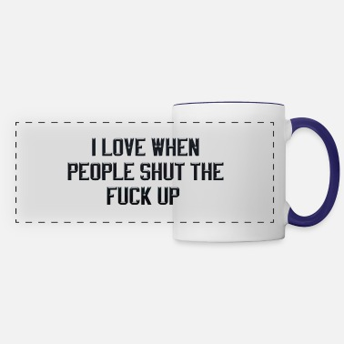 Up I love when people shut the fuck up - Panoramic Mug