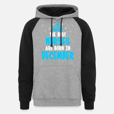 December The Best Nurses Are Born In December - Unisex Colorblock Hoodie
