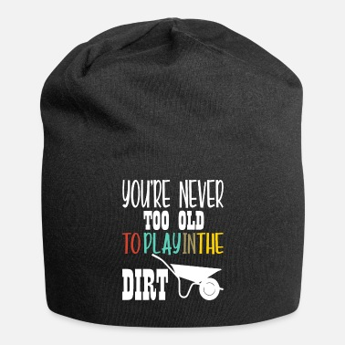 World Gardening Never Too Old To Play In The Dirt Shirt - Beanie
