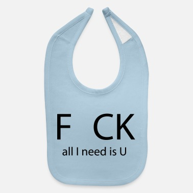 Fuck You Fck All I Need is U - Baby Bib