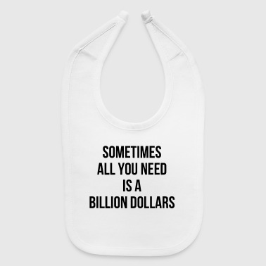 SOMETIMES ALL YOU NEED IS A BILLION DOLLARS - Baby Bib
