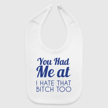 YOU HAD ME AT: I HATE THAT BITCH, TOO! - Baby Bib