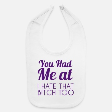 Slut YOU HAD ME AT: I HATE THAT BITCH, TOO! - Baby Bib