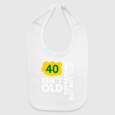 40 Is Not Old. Depressing, But Not Old! - Baby Bib