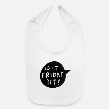 Is It Friday Yet IS IT FRIDAY YET? - Baby Bib