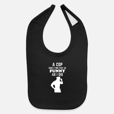 A COP DIDN'T FIND THAT AS FUNNY AS I DID - Baby Bib