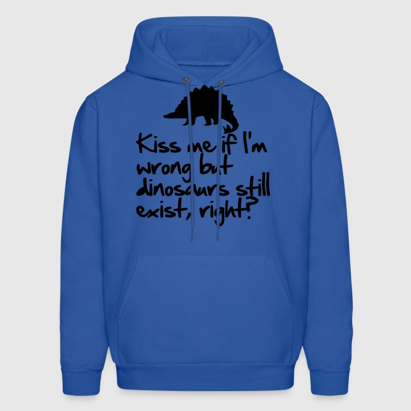 Kiss me if I'm wrong but dinosaurs still exist - Men's Hoodie