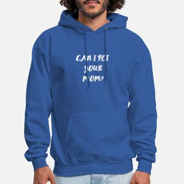 Your Mom Can I Pet your Mom ? funny Saying - Gifts - Men's Hoodie