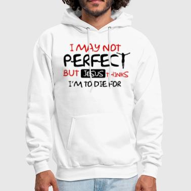 I may not perfect but Jesus thinks I'm to die for - Men's Hoodie