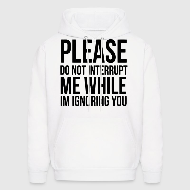 PLEASE DO NOT INTERRUPT ME WHILE I'M IGNORING YOU - Men's Hoodie