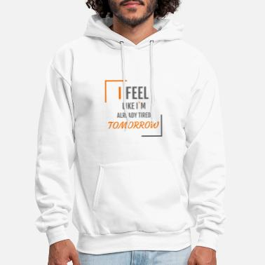 I feel like I`m already tired tomorrow - Men's Hoodie