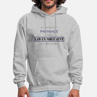 Law Enforcement If It Weren't For Physics And Law Enforcement - Men's Hoodie
