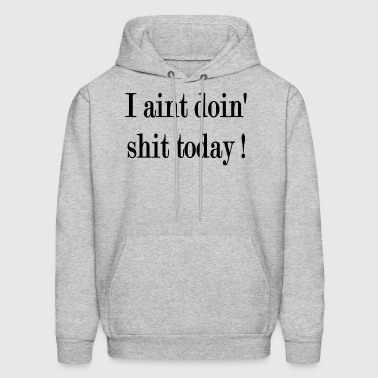 I AINT DOING SHIT TODAY - Men's Hoodie
