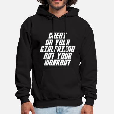 Cheat Cheat On Your Girl Friend Not Your Workout - Men's Hoodie