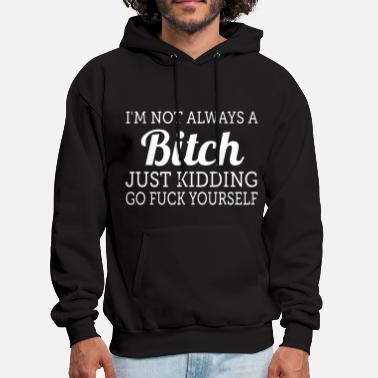 Kidding I am not always a bitch just kidding go F yourself - Men's Hoodie