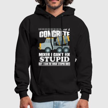 Concrete I Am A Concrete Mixer I Can't Fix Stupid T Shirt - Men's Hoodie