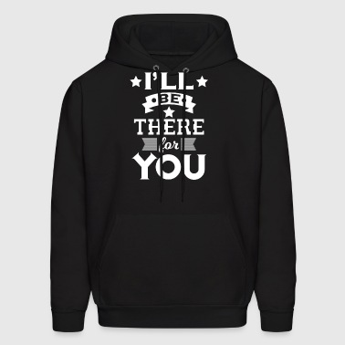 I'll be there for you - encouraging & heartening - Men's Hoodie
