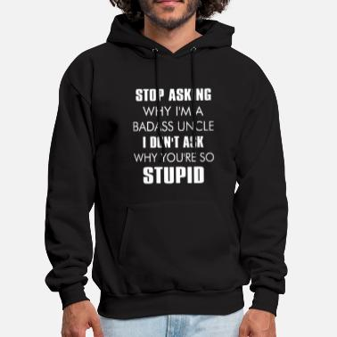 Uncle Stop asking why I'm a badass uncle - Men's Hoodie