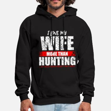 Hunt HUNTING- Love my wife more than hunting funny Hunt - Men's Hoodie