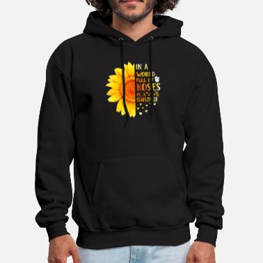 Roses In A World Full Of Roses Be A Sunflower Shirt - Men's Hoodie